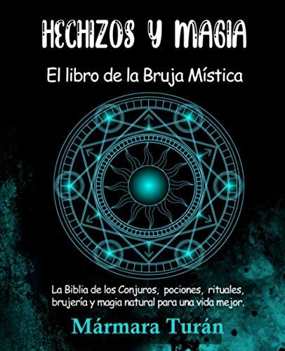 Hechizos y Magia. El Libro de la Bruja Mística: La biblia de los Conjuros, pociones, rituales, brujería y magia natural para una vida mejor