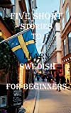 Five Short Stories To Learn Swedish For Beginners: Immerse yourself into a world of five professionally written and translated Swedish stories. (Learn A Foreign Language In Under A Year)