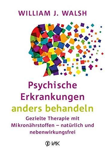 Walsh, J. William:<br />Psychische Erkrankungen anders behandeln: Gezielte Therapie mit Mikronährsto
