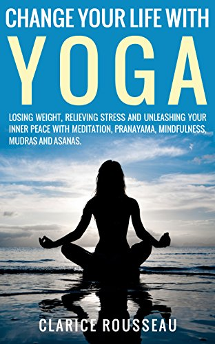 Change Your Life With Yoga Losing Weight Relieving Stress And Unleashing Your Inner Peace With Meditation Pranayama Mindfulness Mudras And Asanas Yoga Poses Healthy Living Yoga Kindle Edition By Rousseau