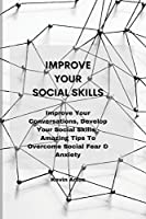 Improve Your Social Skills: Improve Your Conversations, Develop Your Social Skills - Amazing Tips To Overcome Social Fear & Anxiety