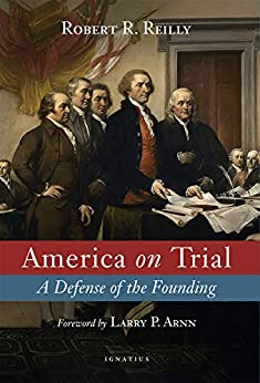 [Robert Reilly, Larry P. Arnn]のAmerica on Trial: A Defense of the Founding (English Edition)