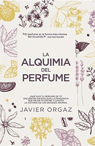 La Alquimia Del perfume: ¿Qué dice tu colonia de ti? Guía para encontrar la mejor fragancia (Estilo de vida)