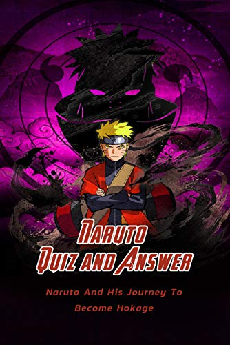 Naruto Quiz and Answer: Naruto And His Journey To Become Hokage: Naruto Things You Want To Know (English Edition)