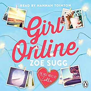 Girl Online                   By:                                                                                                                                 Zoe Sugg                               Narrated by:                                                                                                                                 Hannah Tointon                      Length: 9 hrs and 16 mins     546 ratings     Overall 4.6