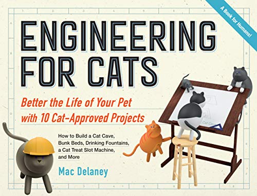 Engineering for Cats: Improve the Life of Your Pet Through 10 Ingenious Projects: Better the Life of Your Pet With10 Cat-Approved Projects