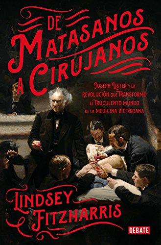 De matasanos a cirujanos: Joseph Lister y la revolución que transformó el truculento mundo de la medicina victoriana de [Lindsey Fitzharris]