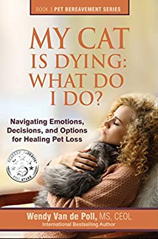 My Cat Is Dying: What Do I Do?: Navigating Emotions, Decisions, and Options for Healing (The Pet Bereavement Series Book 3) by [Wendy Van de Poll]