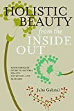 Holistic Beauty From The Inside Out: Your Complete Guide to Natural Health, Nutrition and Skincare