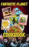 Fantastic Planet Cookbook: Recipes For 20 The Food You Want To Eat Fantastic Planet No Time And A Lot To Do (English Edition)