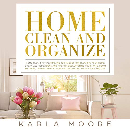 Home Clean and Organize: 2 Books in 1 - Organized Home: The Better Solution for Organizing Your House + Home Cleaning Tip...