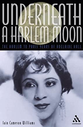 Underneath a Harlem Moon: The Harlem to Paris Years of Adelaide Hall (Bayou Jazz Lives) by Iain Cameron Williams(2003-06-16)