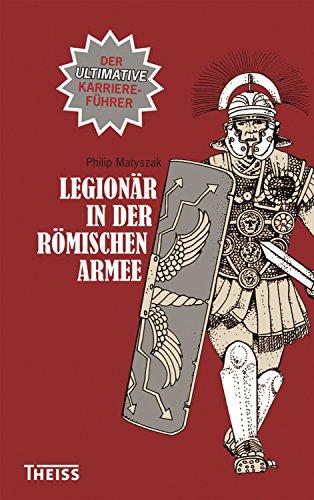 Legionär in der römischen Armee: Der ultimative Karriereführer