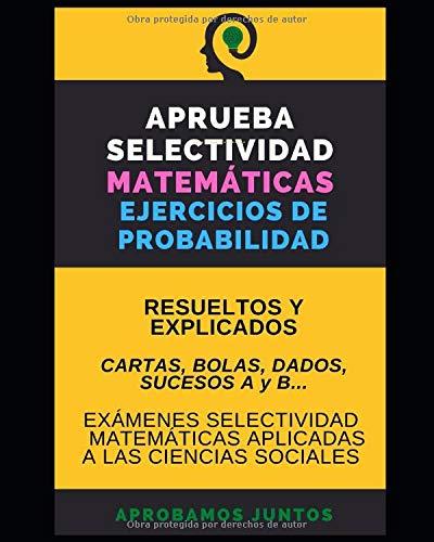 APRUEBA SELECTIVIDAD. MATEMÁTICAS. EJERCICIOS DE PROBABILIDAD: Resueltos y explicados. Bolas, cartas, sucesos A y B, dados...todos los tipos