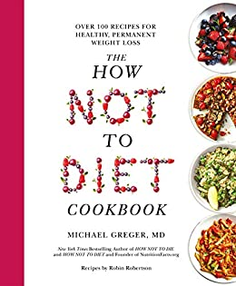 The How Not To Diet Cookbook: 100+ Recipes for Healthy, Permanent Weight Loss by [Michael Greger MD]