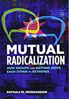 Mutual Radicalization: How Groups and Nations Drive Each Other to Extremes (American Psychological Associa)