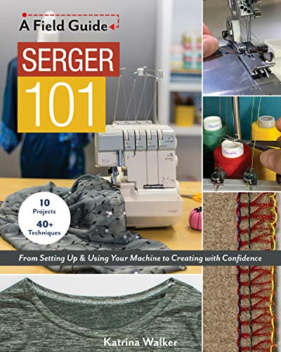 Serger 101: From Setting Up & Using Your Machine to Creating with Confidence; 10 Projects & 40+ Techniques