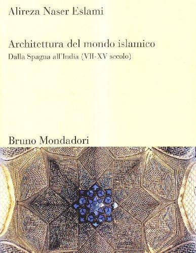 Architettura del mondo islamico. Dalla Spagna all'India (VII-XV secolo). Ediz. illustrata
