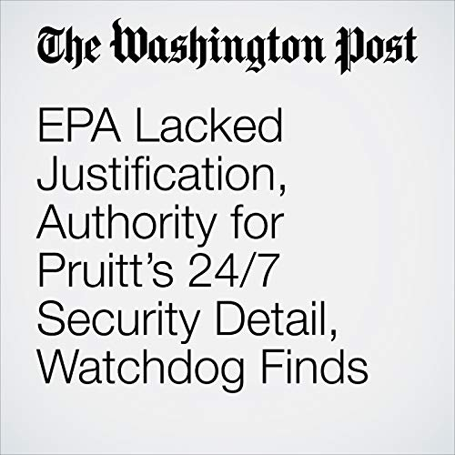 EPA Lacked Justification, Authority for Pruitt's 24/7 Security Detail, Watchdog Finds copertina