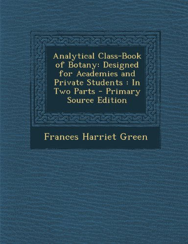 Analytical Class-Book of Botany: Designed for Academies and Private Students: In Two Parts