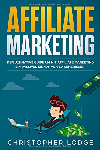Affiliate Marketing: Der ultimative Guide mit Affiliate Marketing ein passives Einkommen zu generieren. Ob mit Nischenseiten Influencer oder Social Media Marketing für Anfänger & Fortgeschrittene