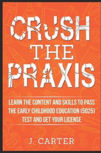 Crush the Praxis: Learn the Content and Skills to Pass the Early Childhood Education (5025) Test and Get Your License: Praxis: Early Childhood Education (5025)