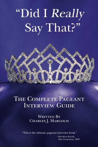 Did I Really Say That The Complete Pageant Interview Guide