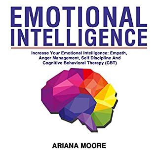 Emotional Intelligence     Increase Your Emotional Intelligence: Empath, Anger Management, Self Discipline and Cognitive Behavioral Therapy (CBT)              By:                                                                                                                                 Ariana Moore                               Narrated by:                                                                                                                                 Scott Clem                      Length: 10 hrs and 39 mins     121 ratings     Overall 5.0
