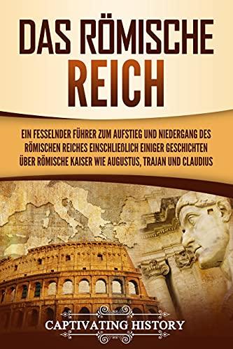 Das Römische Reich: Ein fesselnder Führer zum Aufstieg und Niedergang des Römischen Reiches einschließlich einiger Geschichten über römische Kaiser wie Augustus, Trajan und Claudius