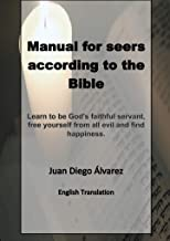 Manual for seers according to the bible : To be faithful servants of God and to free ourselves from all evil and to find happiness