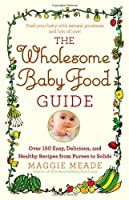The Wholesome Baby Food Guide: Over 150 Easy, Delicious, and Healthy Recipes from Purees to Solids by Maggie Meade(2012-02-21)