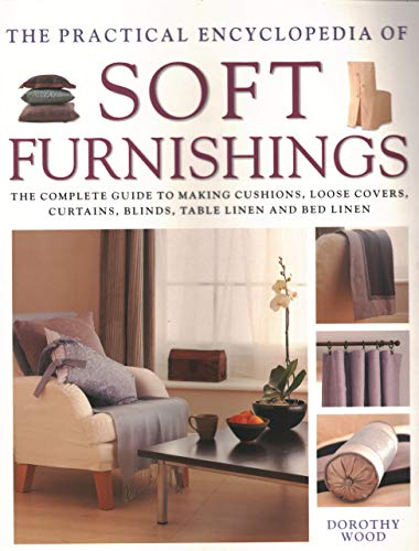 Soft Furnishings, The Practical Encyclopedia of: The complete guide to making cushions, loose covers, curtains, blinds, table linen and bed linen