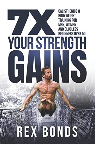 7X Your Strength Gains: Calisthenics & Bodyweight Training For Men, Women, And Clueless Beginners Over 50