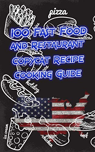 100 Fast Food and Restaurant Copycat Recipe Cooking Guide:...