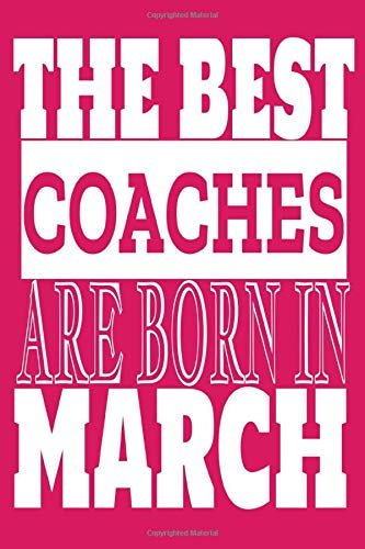 The best Coches are born In March: Best coaches coaching college king school teaching how to coach how to play successfully motivates skills Notebook ... present idea for Men & women cool graduati