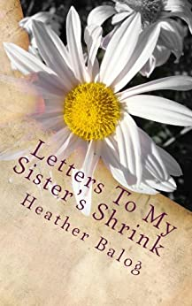 Letters To My Sister's Shrink by [Heather Balog]