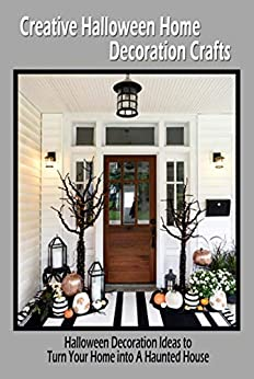 Creative Halloween Home Decoration Crafts: Halloween Decoration Ideas to Turn Your Home into A Haunted House: Halloween Home Decor by [Rocio  Solis]