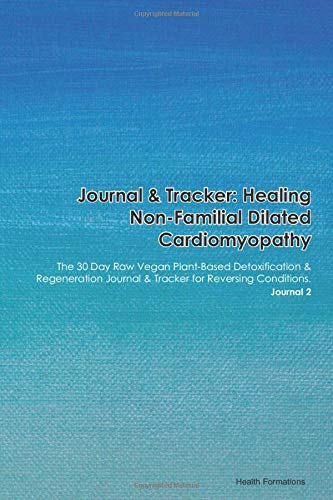 Journal & Tracker: Healing Non-Familial Dilated Cardiomyopathy: The 30 Day Raw Vegan Plant-Based Detoxification & Regeneration Journal & Tracker for Reversing Conditions. Journal 2