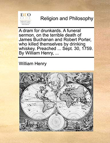 A DRAM for Drunkards. a Funeral Sermon, on the Terrible Death of James Buchanan and Robert Porter, Who Killed Themselves by Drinking Whiskey. Preached ... Sept. 30, 1759. by William Henry, ...