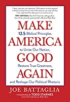 Make America Good Again: 12.5 Biblical Principles to Unite Our Nation, Restore True Greatness, and Reshape Our Political Rhetoric