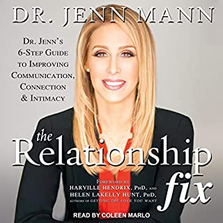 The Relationship Fix     Dr. Jenn's 6-Step Guide to Improving Communication, Connection              By:                                                                                                                                 Dr. Jenn Mann,                                                                                        Harville Hendrix - Foreword by PhD,                                                                                        Helen Lakelly Hunt - Foreword by PhD                               Narrated by:                                                                                                                                 Coleen Marlo                      Length: 8 hrs and 30 mins     Not rated yet     Overall 0.0