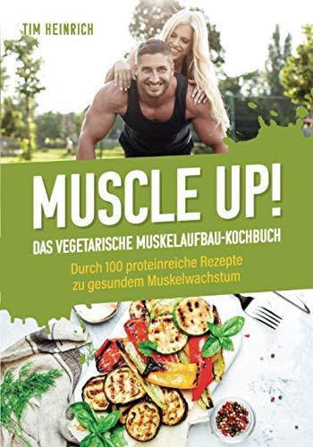 Muscle Up! – Das vegetarische Muskelaufbau Kochbuch: Durch 100 proteinreiche Rezepte zu gesundem Muskelwachstum