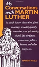 My Conversations with Martin Luther: In Which I Learn About God, Faith, Marriage, Sexuality, Family, Education, War, Spirituality, Church Life, the Future, Heaven and Hell and Other Things Too
