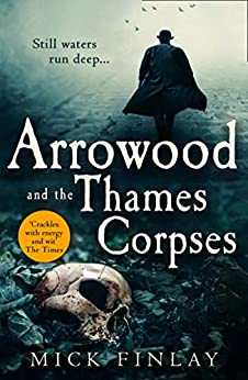 Arrowood and the Thames Corpses: A gripping and escapist historical crime thriller for fans of C. J. Sansom (An Arrowood Mystery, Book 3) by [Mick Finlay]