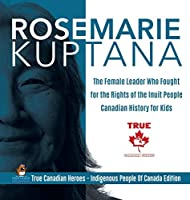 Rosemarie Kuptana - The Female Leader Who Fought for the Rights of the Inuit People - Canadian History for Kids - True Canadian Heroes - Indigenous People Of Canada Edition