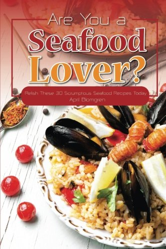 Download Ebook Are You A Seafood Lover?: Relish These 30 Scrumptious Seafood Recipes Today
