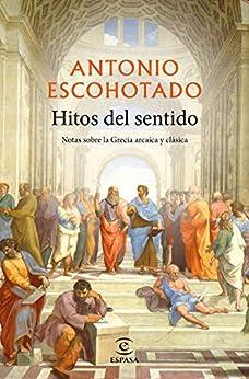 Hitos del sentido: Notas sobre la Grecia arcaica y clásica de [Antonio Escohotado]
