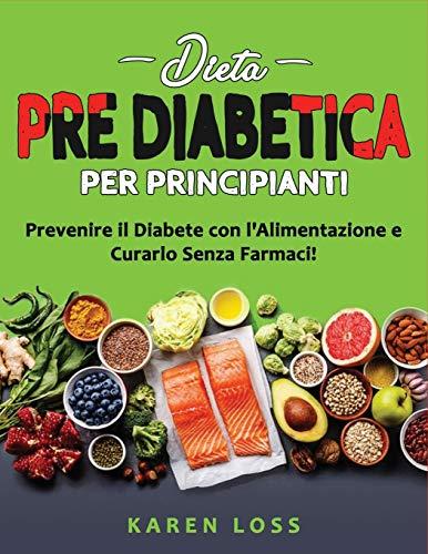 DIETA PRE DIABETICA per Principianti: Prevenire il Diabete con l'Alimentazione e Curarlo Senza Farmaci! Ricette 2021 per Diabetici (Tipo 2)- Perdere ... Indice Glicemico, Senza Glutine e Zucchero