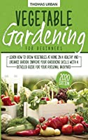Vegetable gardening for beginners: Learn How to Grow Vegetables at Home in a Healthy and Organic Garden. Improve Your Gardening Skills with a Detailed Guide for Your Personal Backyard