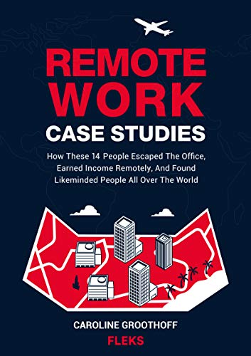 Remote Work Case Studies: How These 14 People Escaped The Office, Earned Income Remotely, And Found Likeminded People All Over The World. (English Edition)